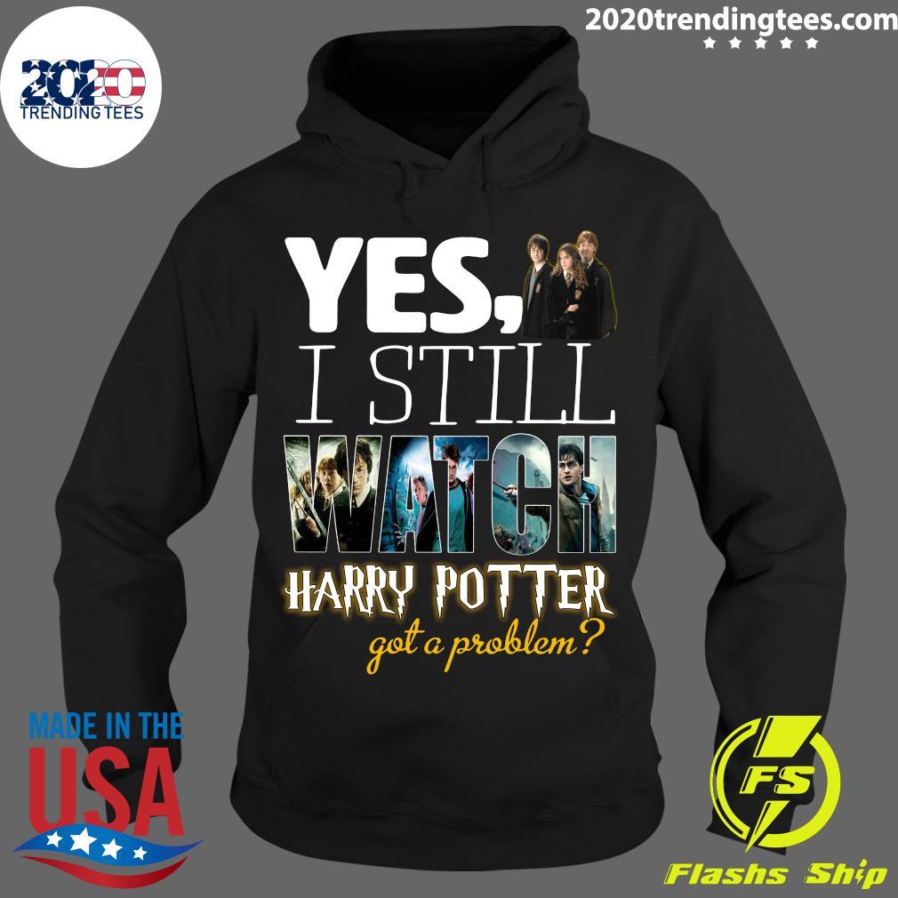 Yes I Still Watch Film Harry Potter Got A Problem Shirt Hoodie
