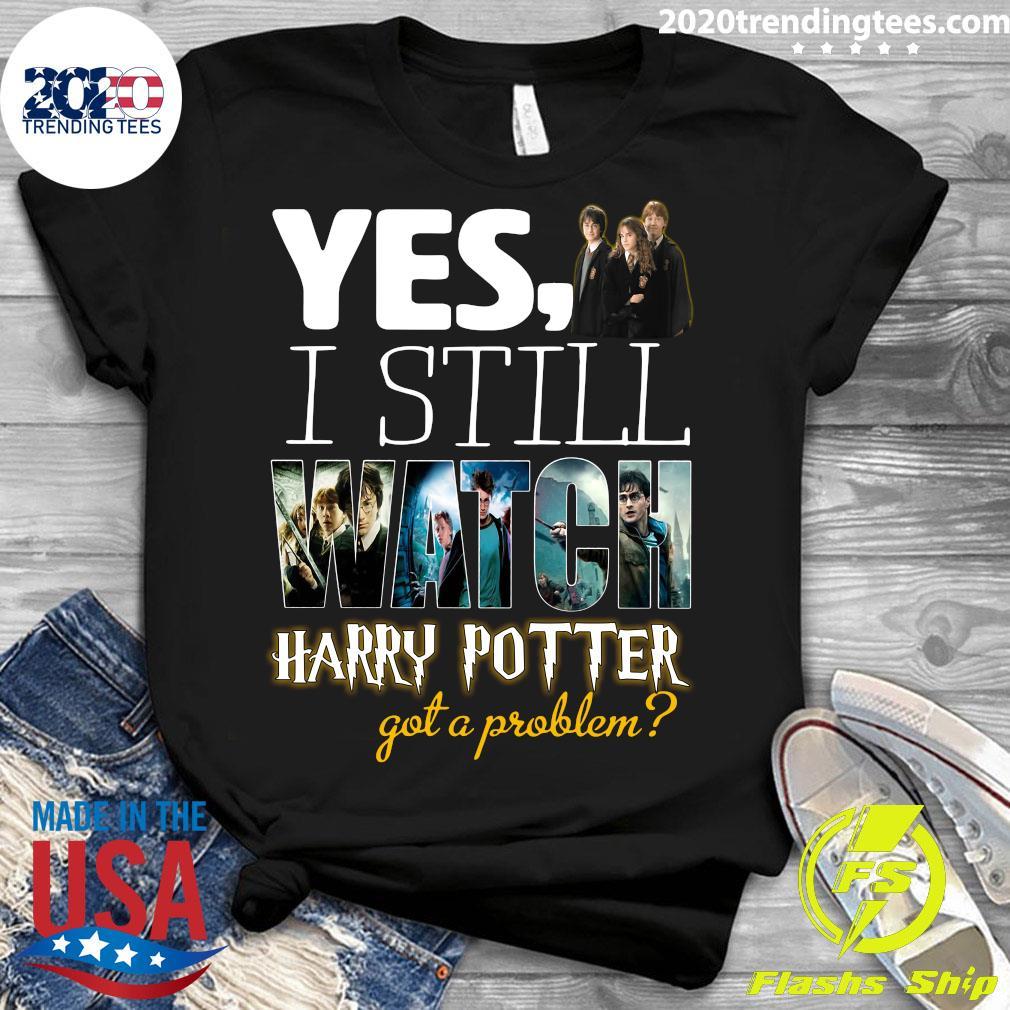 Yes I Still Watch Film Harry Potter Got A Problem Shirt Ladies tee