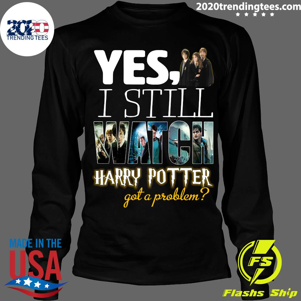 Yes I Still Watch Film Harry Potter Got A Problem Shirt Longsleeve