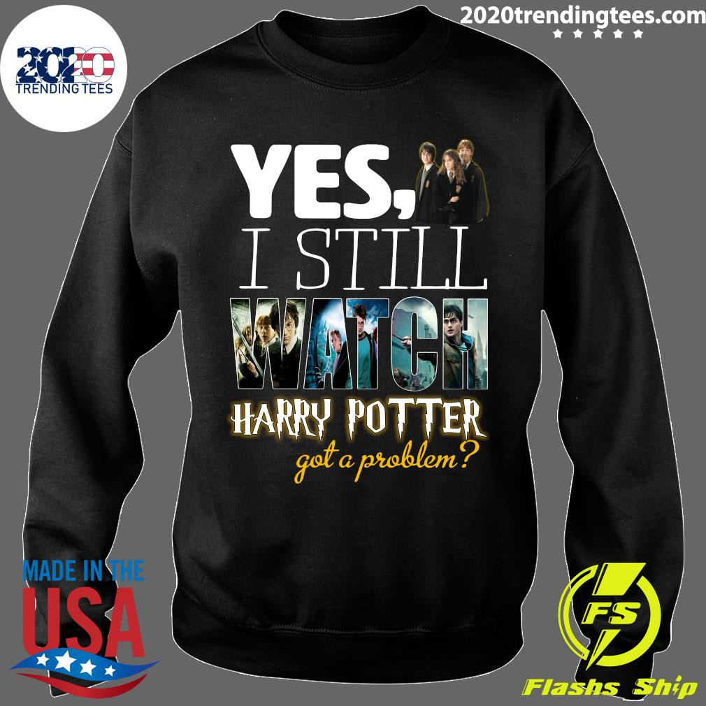 Yes I Still Watch Film Harry Potter Got A Problem Shirt Sweater