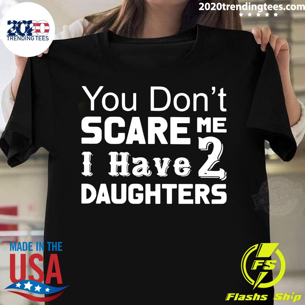 You Don't Scare Me I Have Two Daughters Shirt