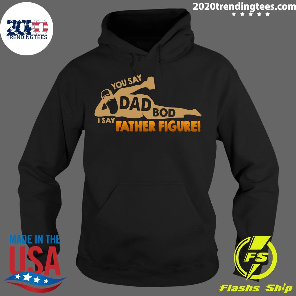 You Say Dad Bod I Say Father Figure Shirt Hoodie
