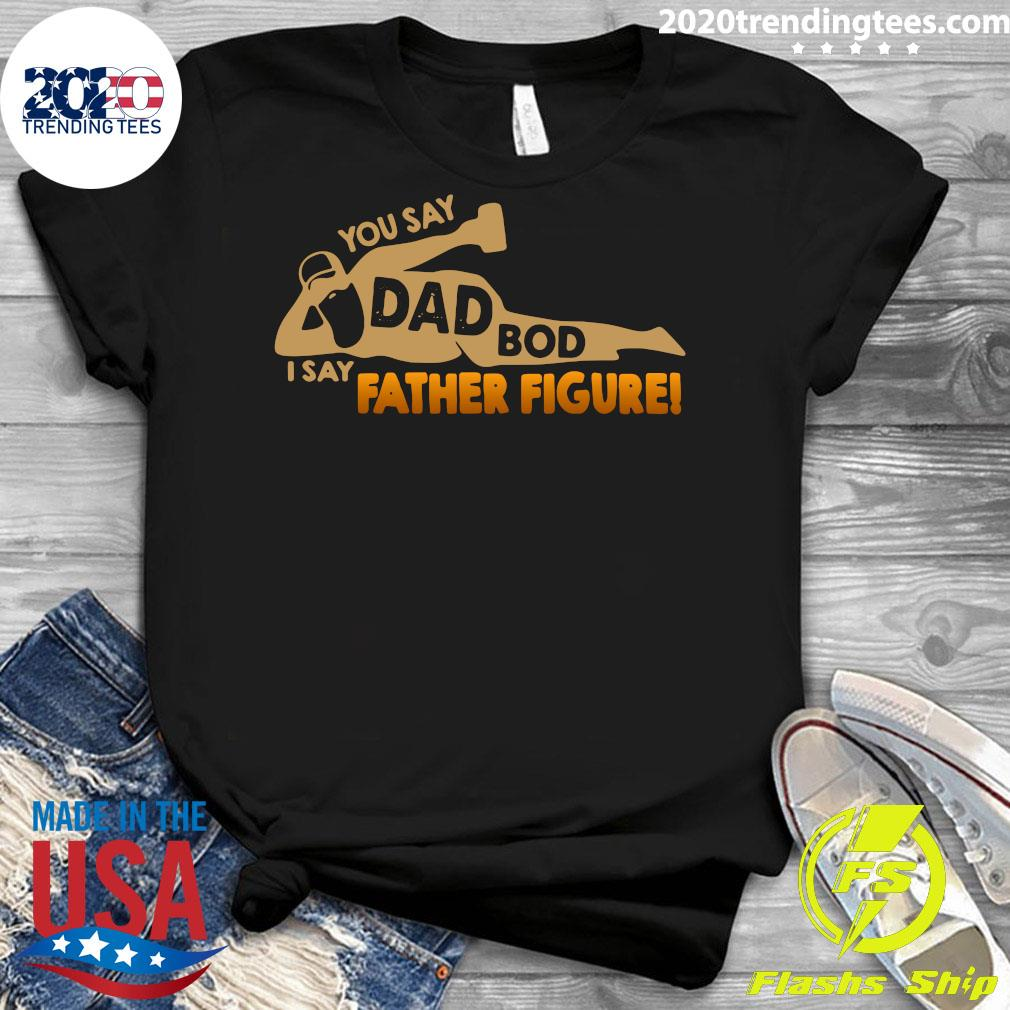 You Say Dad Bod I Say Father Figure Shirt Ladies tee