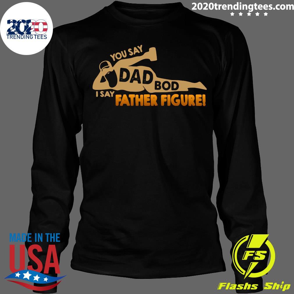 You Say Dad Bod I Say Father Figure Shirt Longsleeve