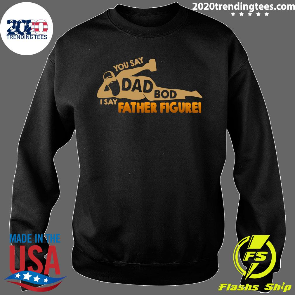 You Say Dad Bod I Say Father Figure Shirt Sweater
