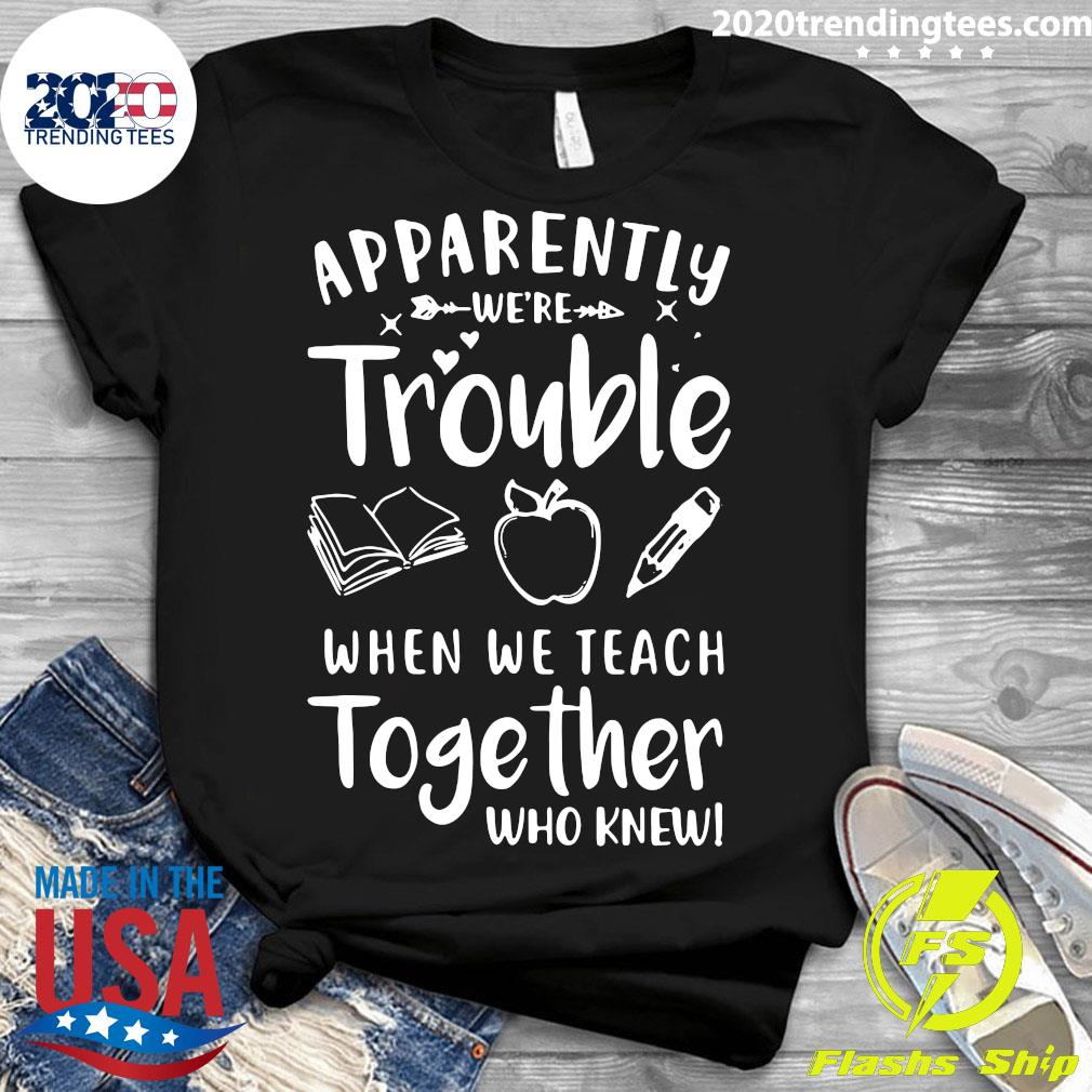 Apparently We're Trouble When We Teach Together Who Knew Shirt Ladies tee