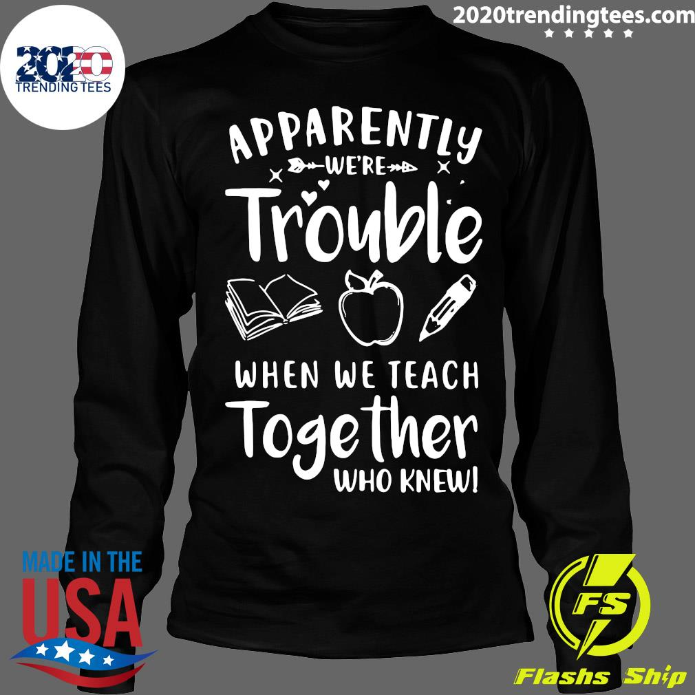 Apparently We're Trouble When We Teach Together Who Knew Shirt Longsleeve