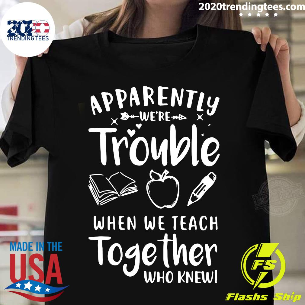 Apparently We're Trouble When We Teach Together Who Knew Shirt