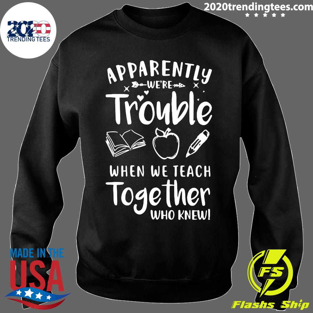 Apparently We're Trouble When We Teach Together Who Knew Shirt Sweater