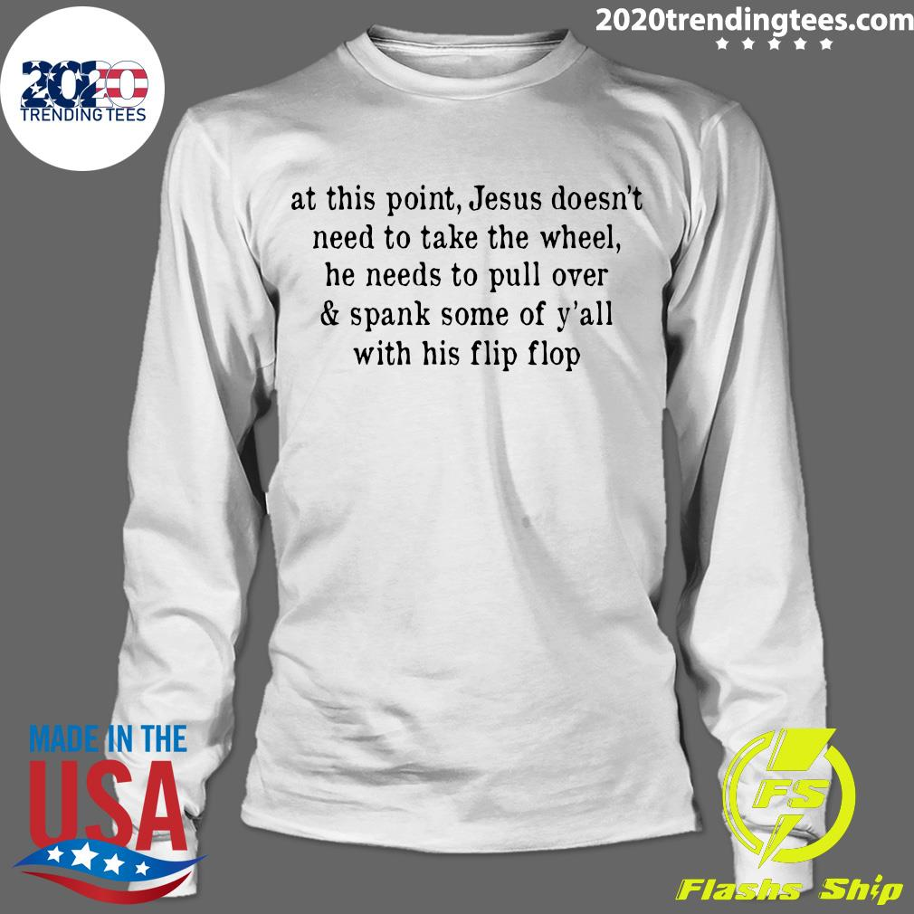 At This Point Jesus Doesn't Need To Take The Wheel He needs To Pull Over Shirt Longsleeve