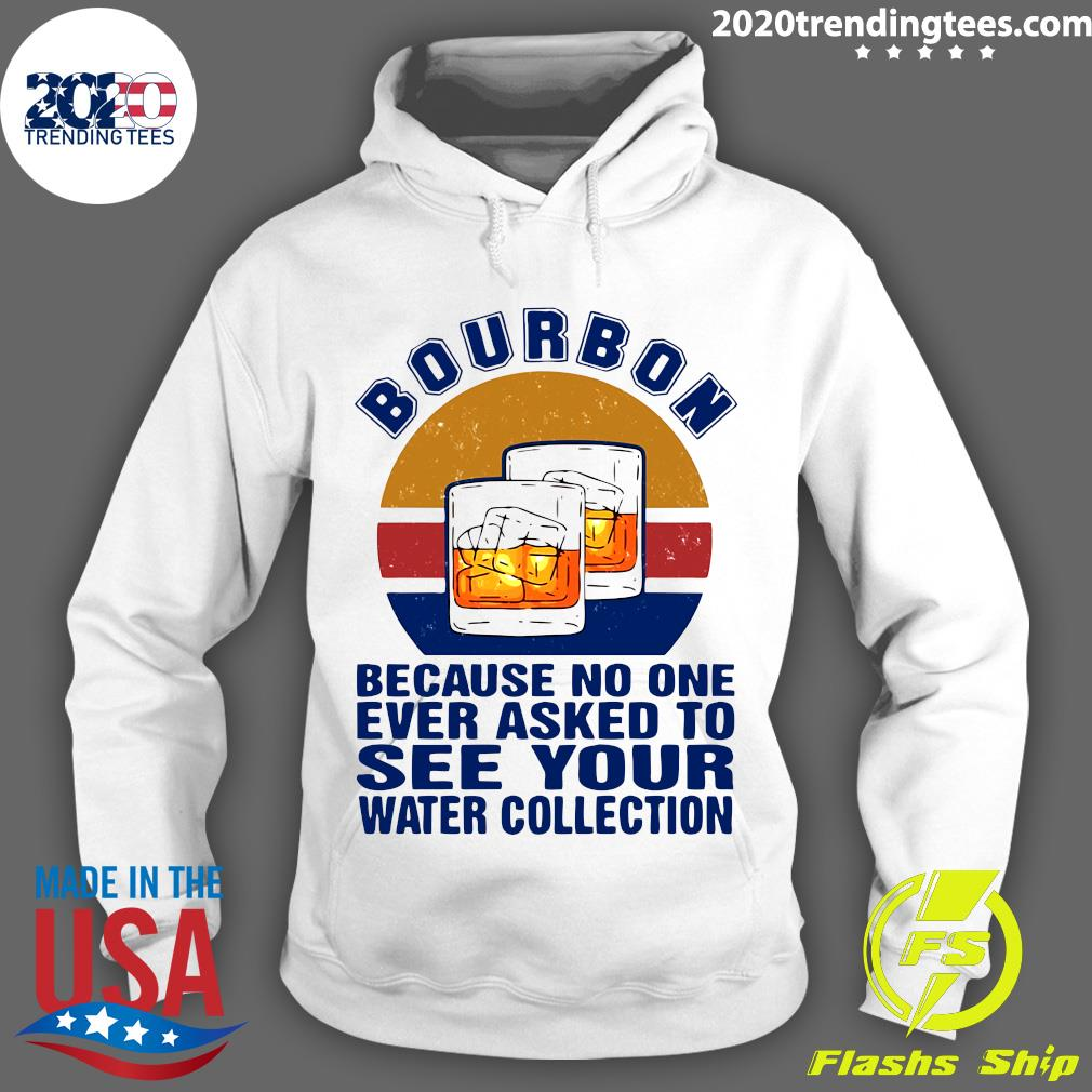 Bourbon Because No One Ever Asked To See Your Water Collection Vintage Shirt Hoodie