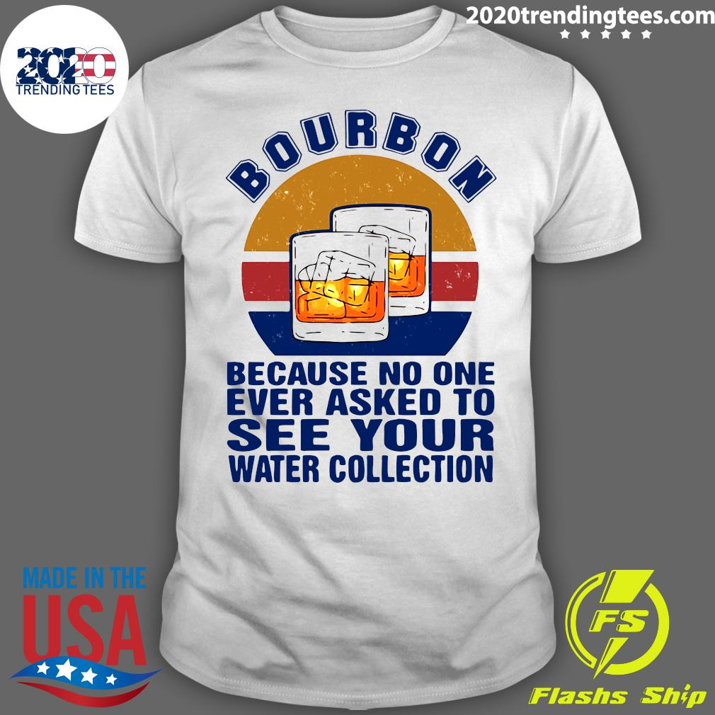 Bourbon Because No One Ever Asked To See Your Water Collection Vintage Shirt