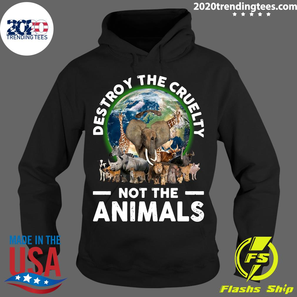 Destroy The Cruelty Not The Animals Shirt Hoodie
