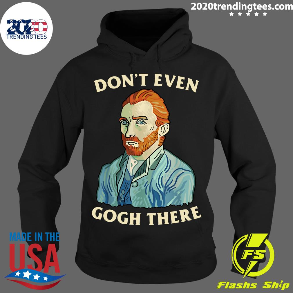 Dont Evens Goghs There Shirt Hoodie