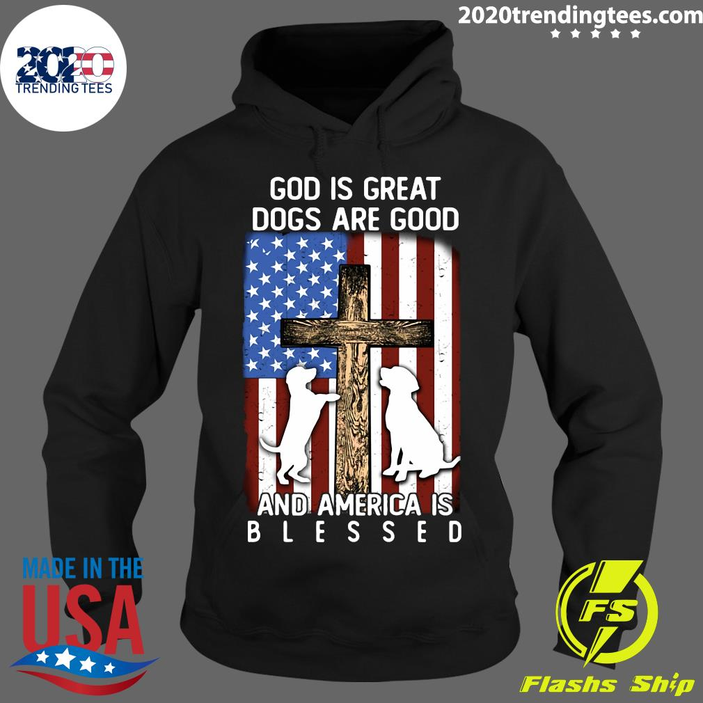 God Is Great Dogs Are Good And America Is Blessed Flag Shirt Hoodie