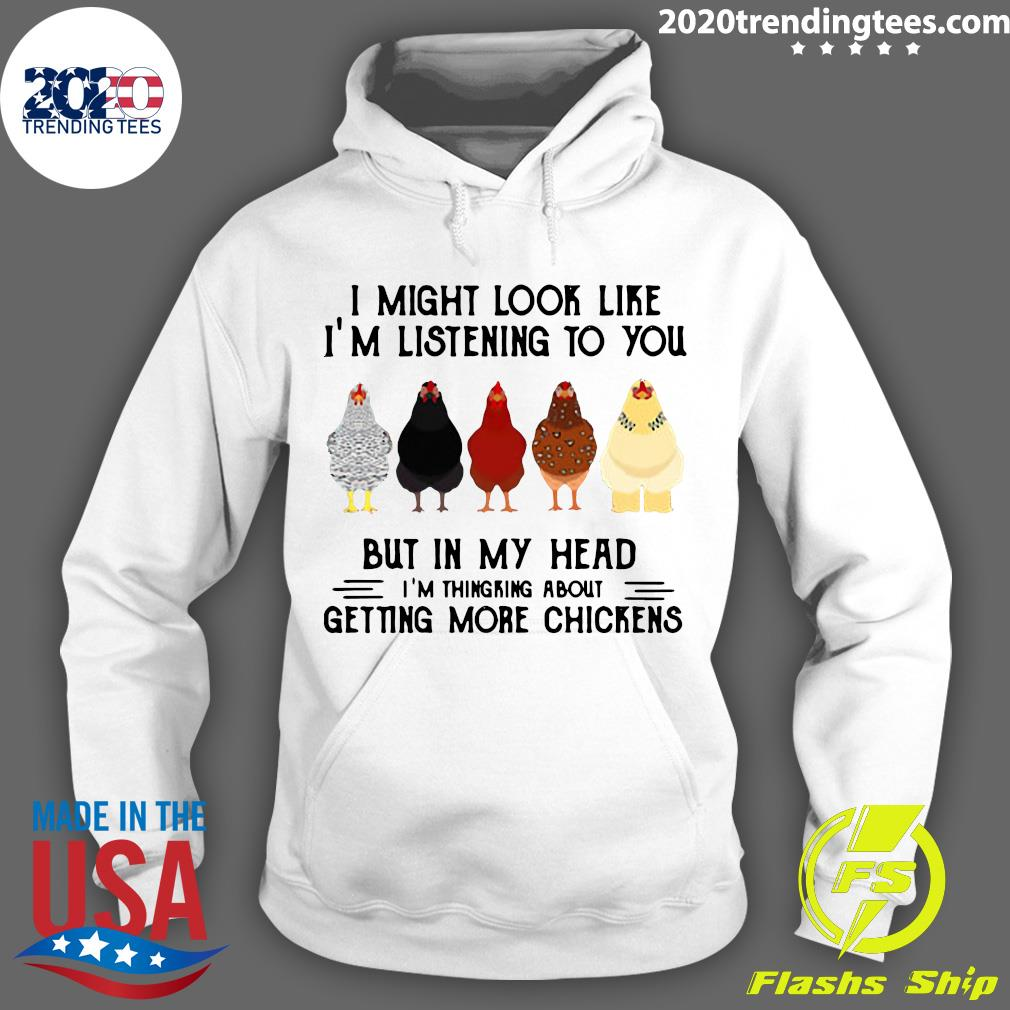 I Migh Look Like I'm Listenng To You But In My Head I'm Thingking About Getting More Chickens Shirt Hoodie