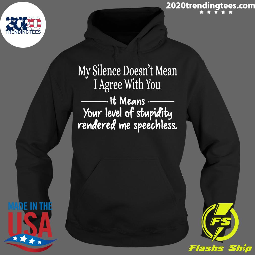 Nice My Silence Doesn't Mean I Agree With You It Means Shirt Hoodie