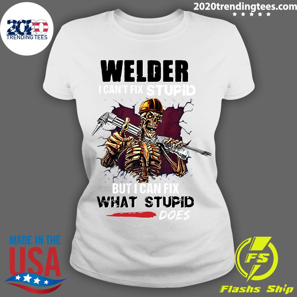 Skeleton Welder I Can't Fix Stupid But I Can Fix What Stupid Does Shirt Ladies tee
