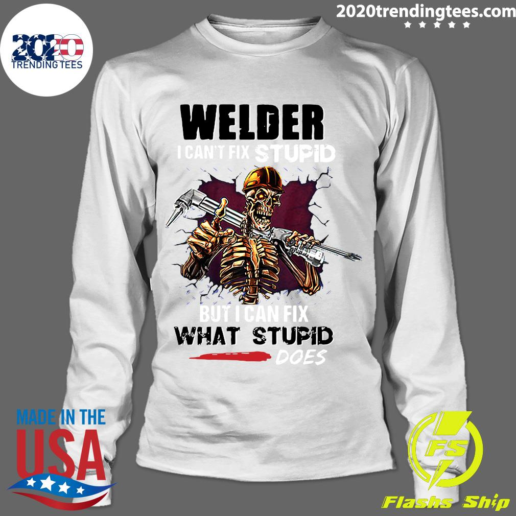 Skeleton Welder I Can't Fix Stupid But I Can Fix What Stupid Does Shirt Longsleeve