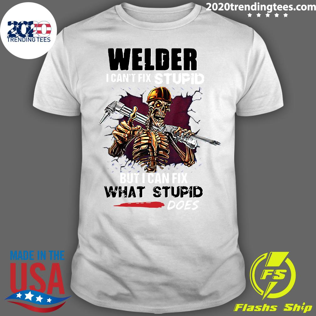Skeleton Welder I Can't Fix Stupid But I Can Fix What Stupid Does Shirt