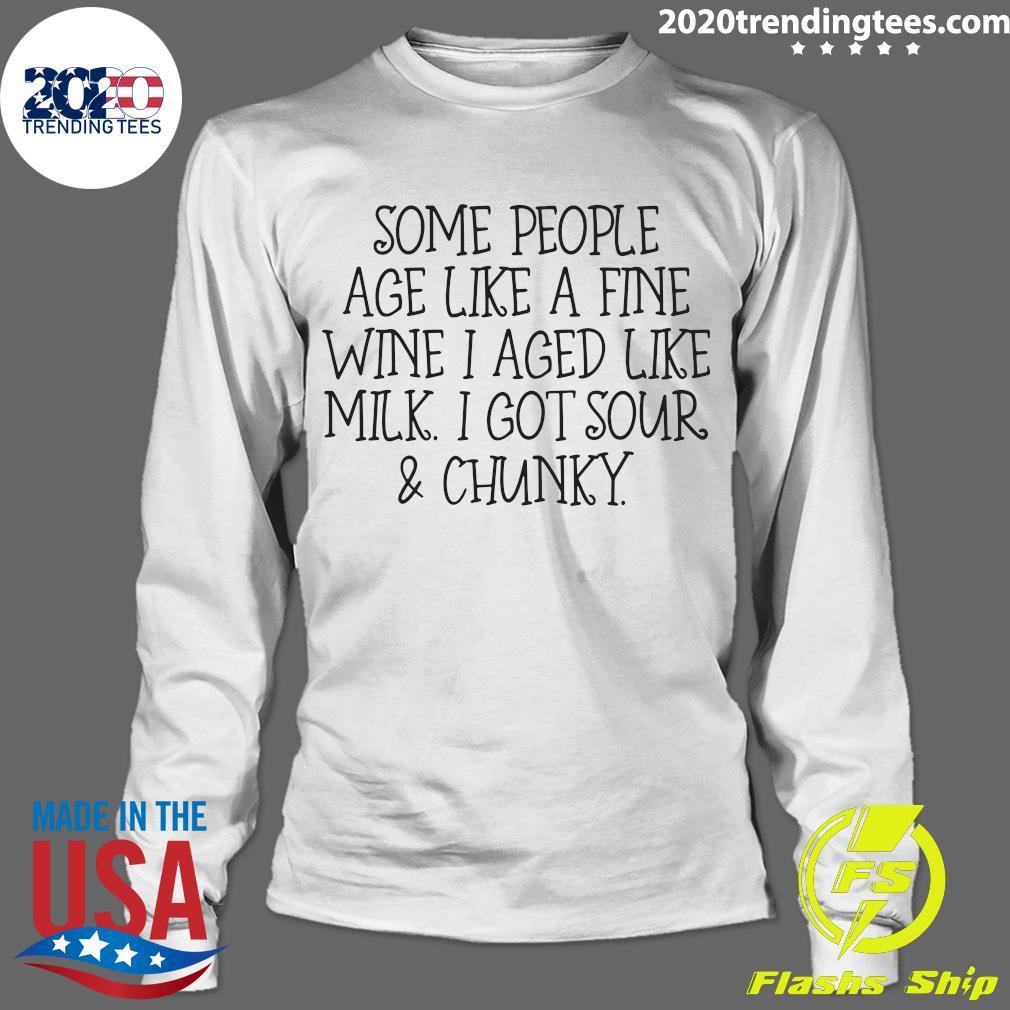 Some People Age Like A Fine Wine I Aged Like Milk I Got Sour And Chunky Shirt Longsleeve