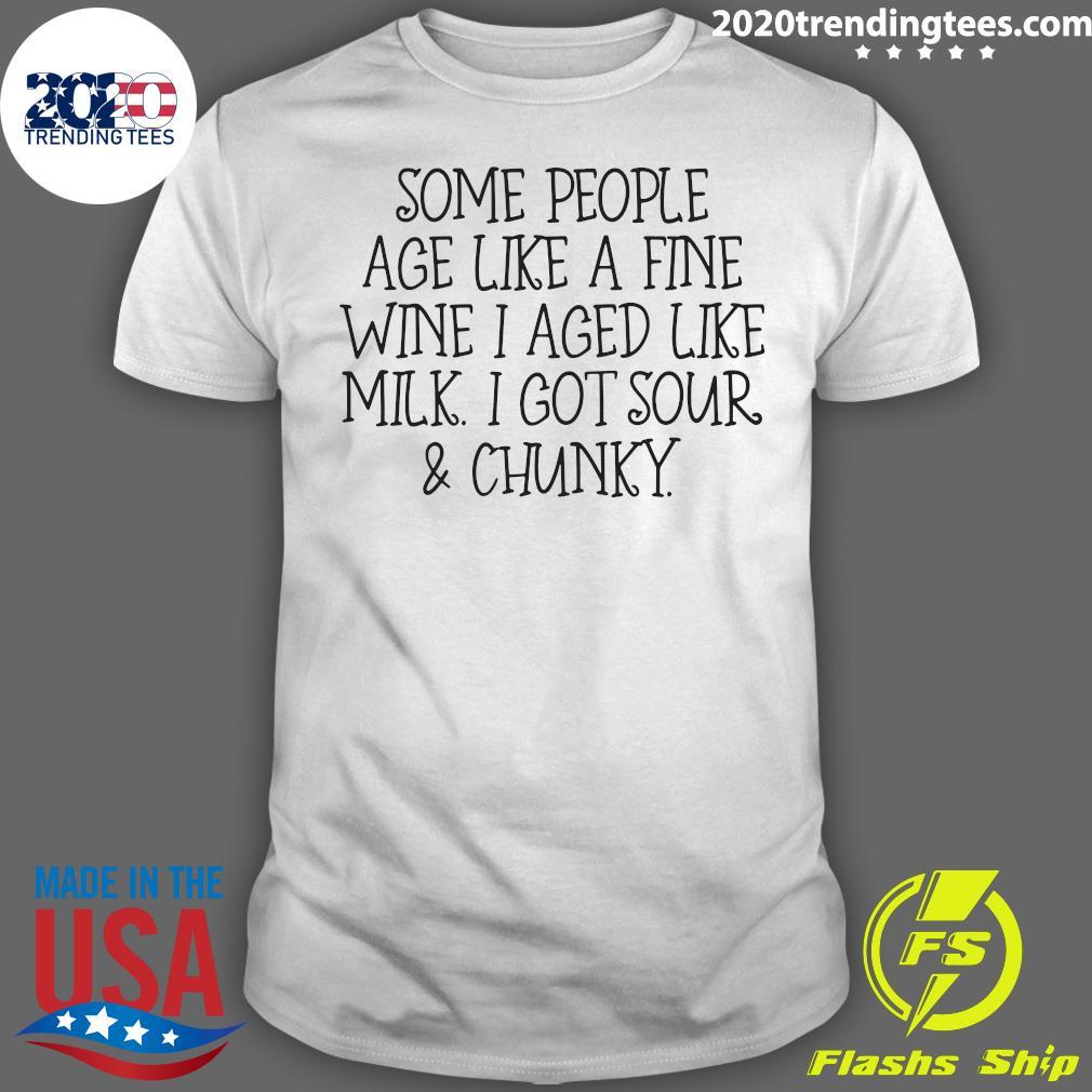 Some People Age Like A Fine Wine I Aged Like Milk I Got Sour And Chunky Shirt