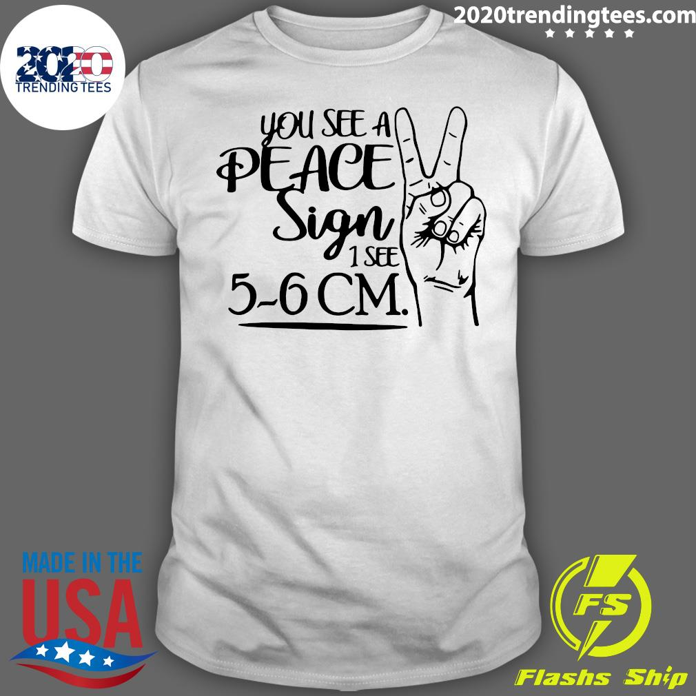You See A Peace Sign 1 See 5-6 CM Shirt