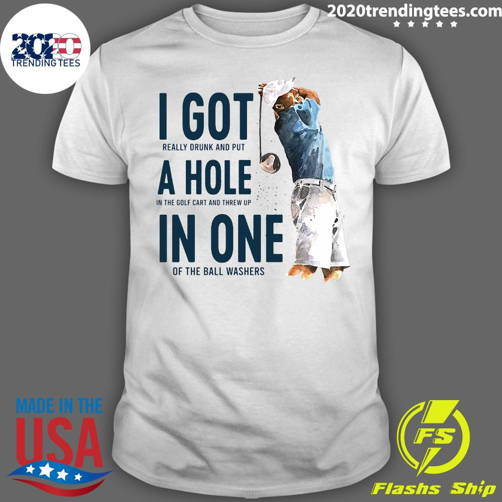 Golf I Got Really Drunk And Put A Hole In The Golf Cart And Threw Up In One Of The Ball Washers Shirt