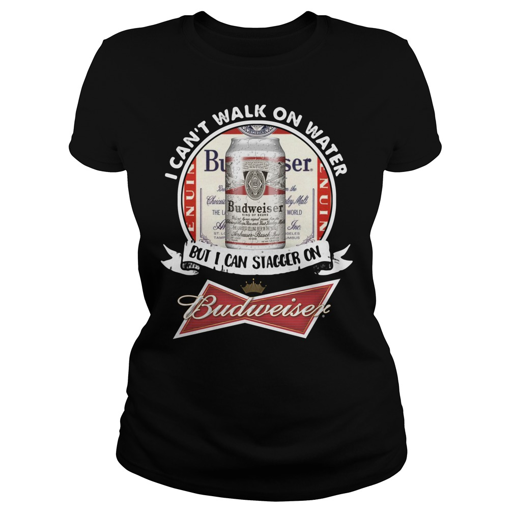 I Can't Walk on Water But I Can Stagger On Budweiser Ladies Shirt