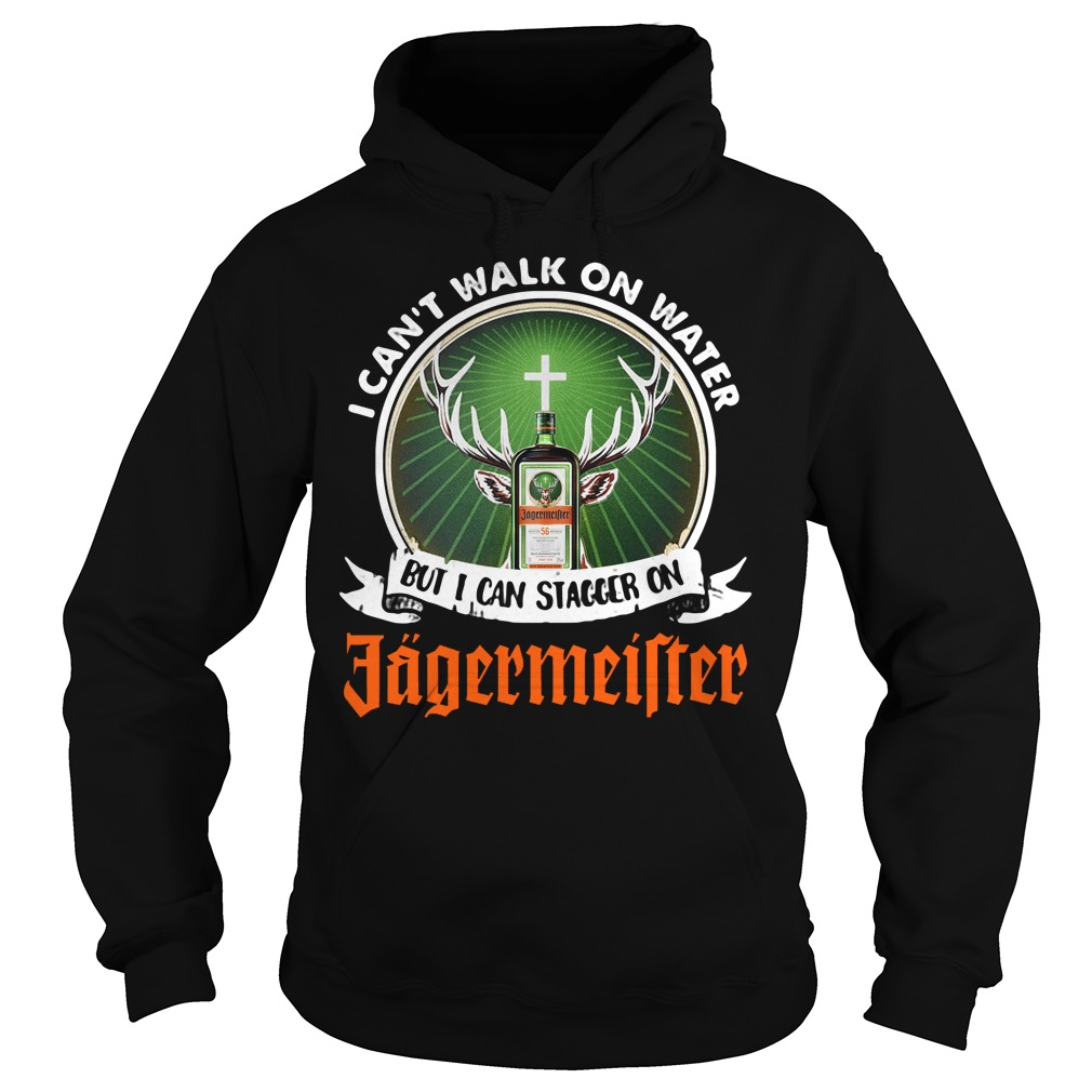 I Can't Walk On Water But I Can Stagger On Jagermeister Hoodie