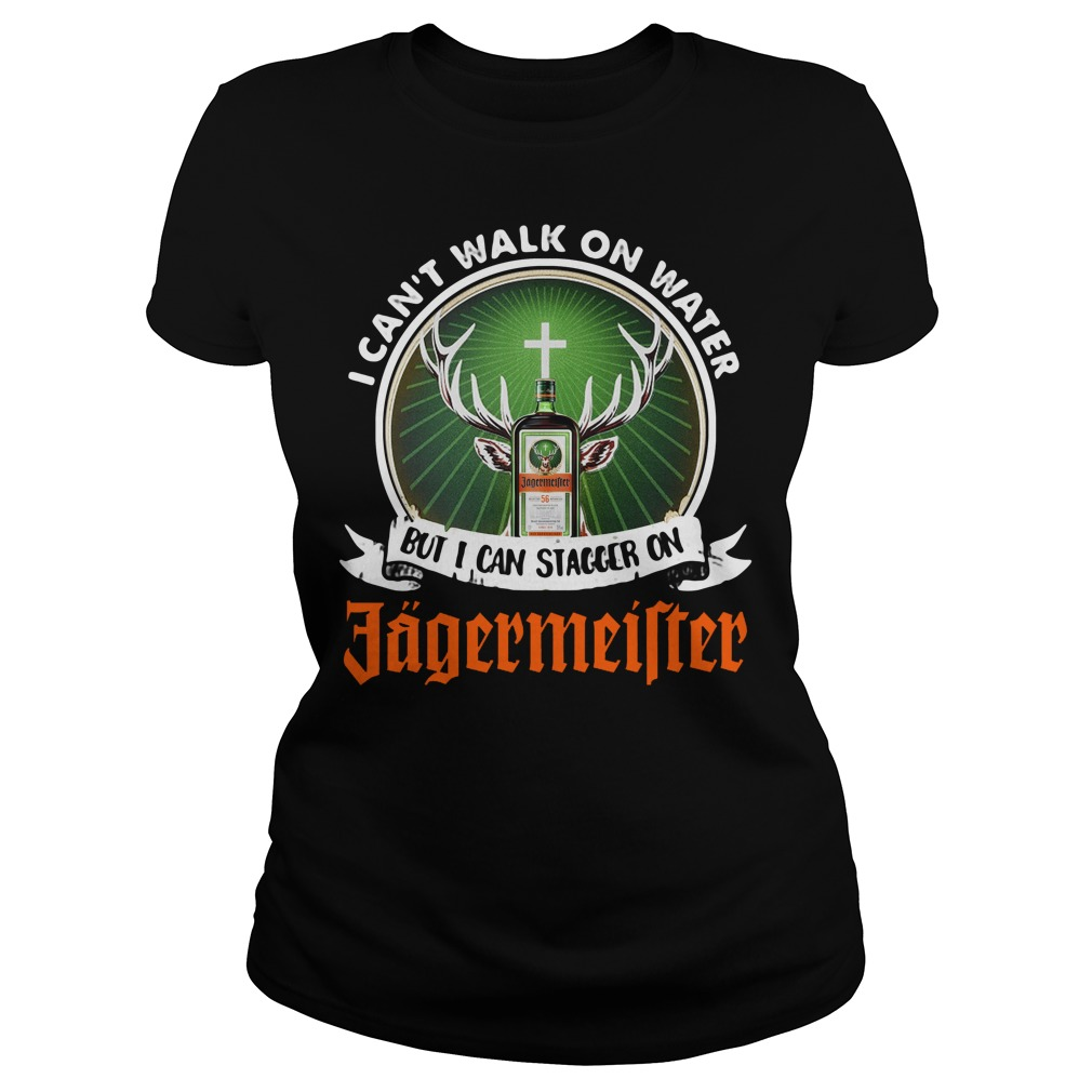 I Can't Walk On Water But I Can Stagger On Jagermeister Ladies Shirt