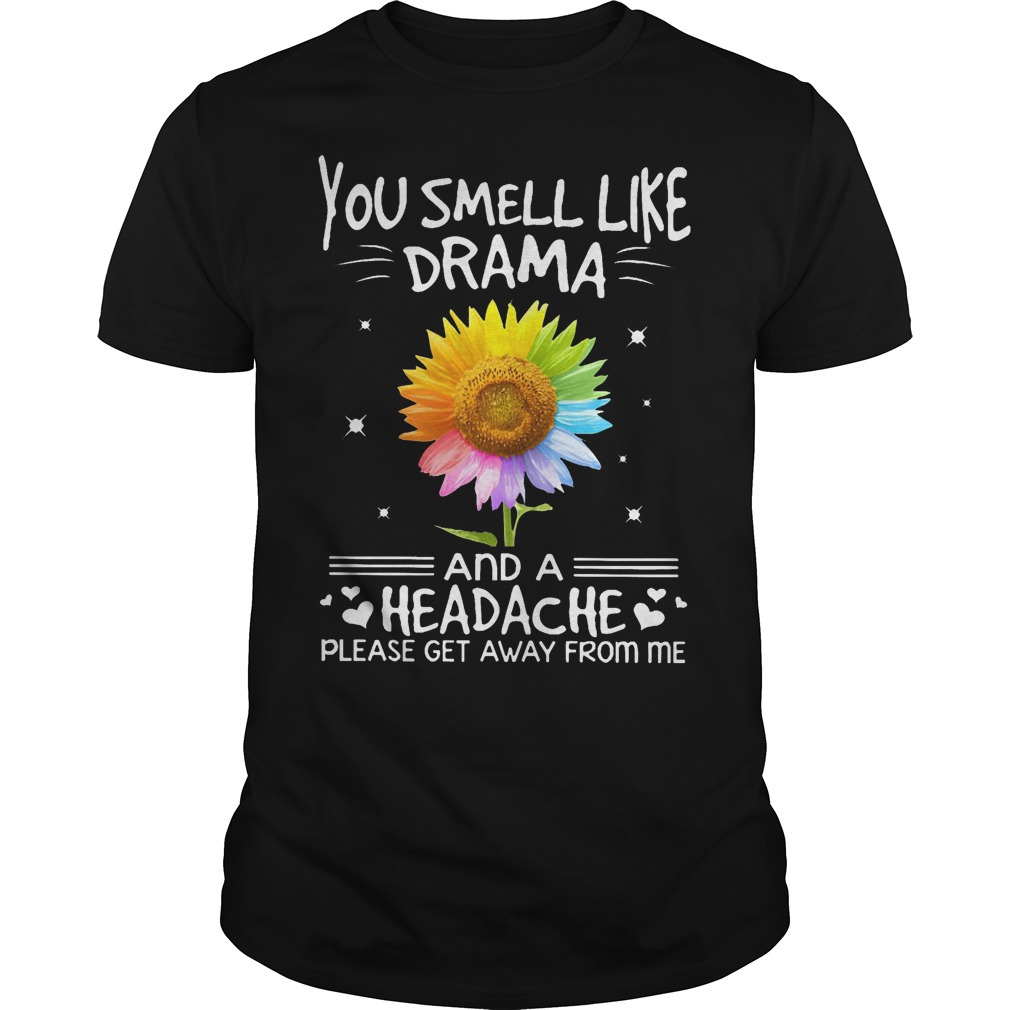 Color Flower You Smell Like Drama and A Headache Please Get Away from Me Shirt