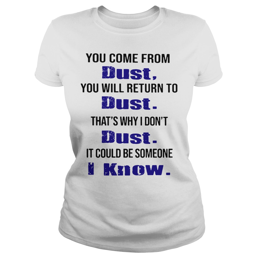 You Come From Dust You Will Return To Dust That's Why I Don't Dust Ladies Shirt