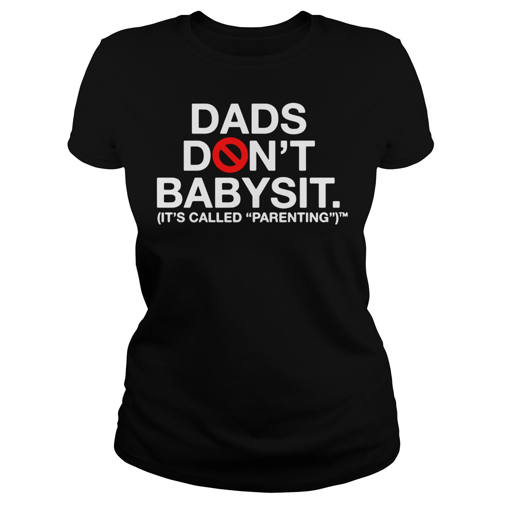 Dads Don't Babysit It's Called Parenting Ladies Shirt