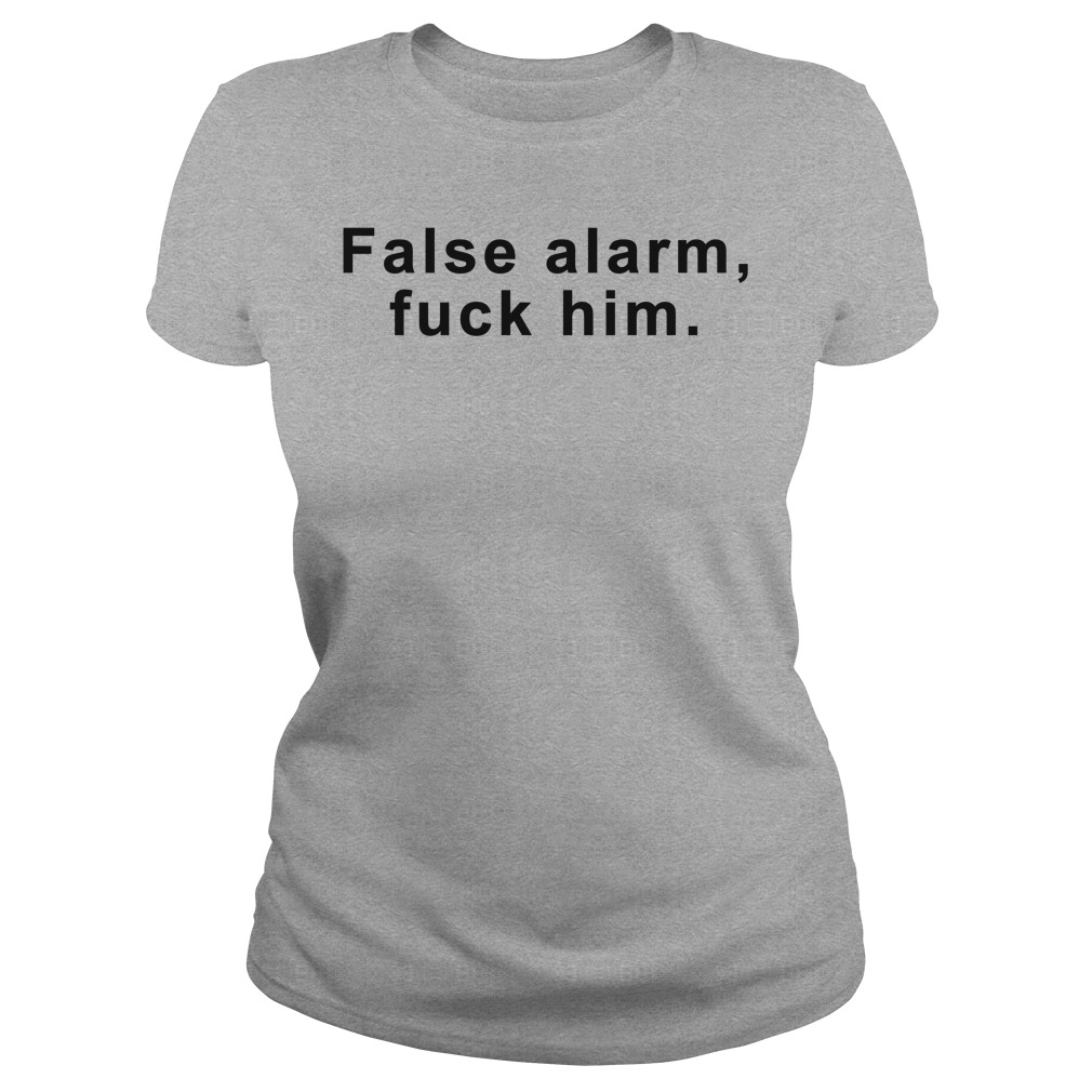 False Alarm Fuck Him Ladies Shirt