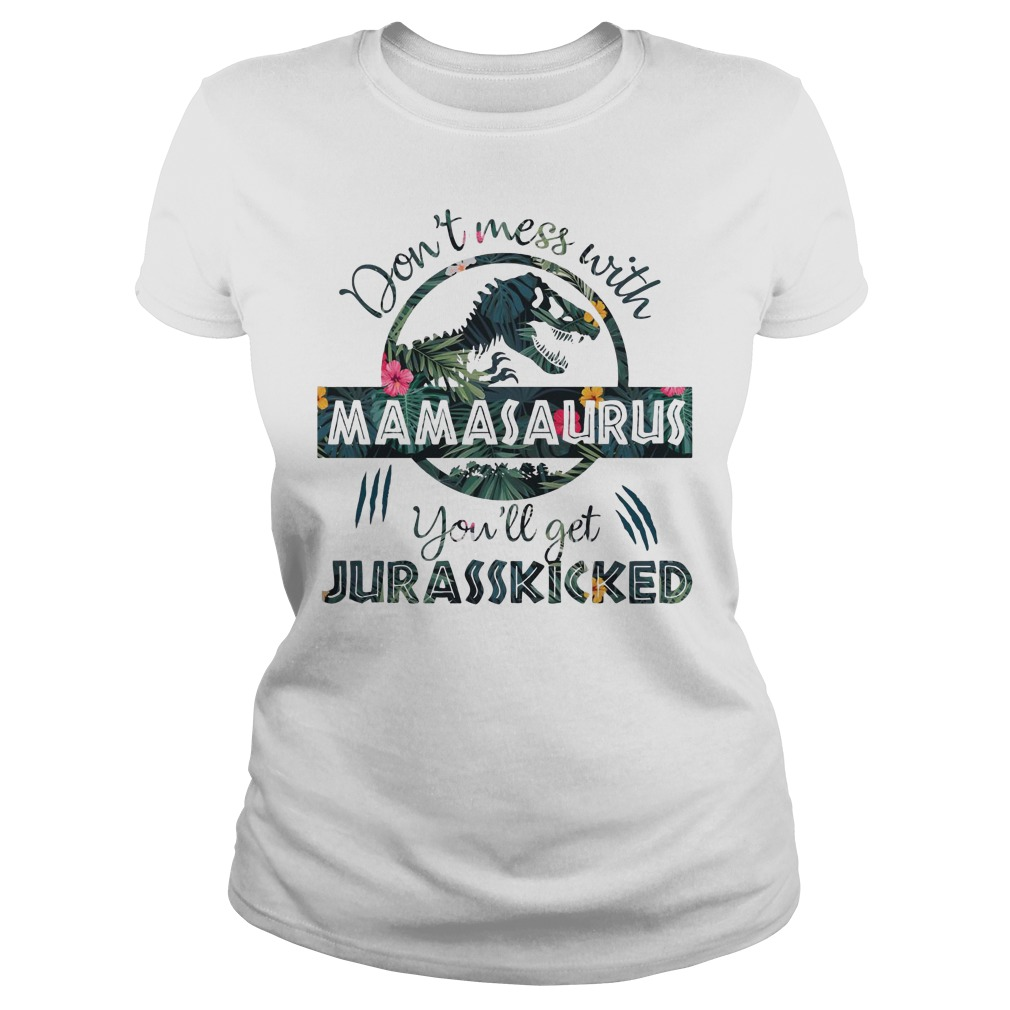 Floral Don't Mess With Mamasaurus You'll Get Jurasskicked Ladies Shirt