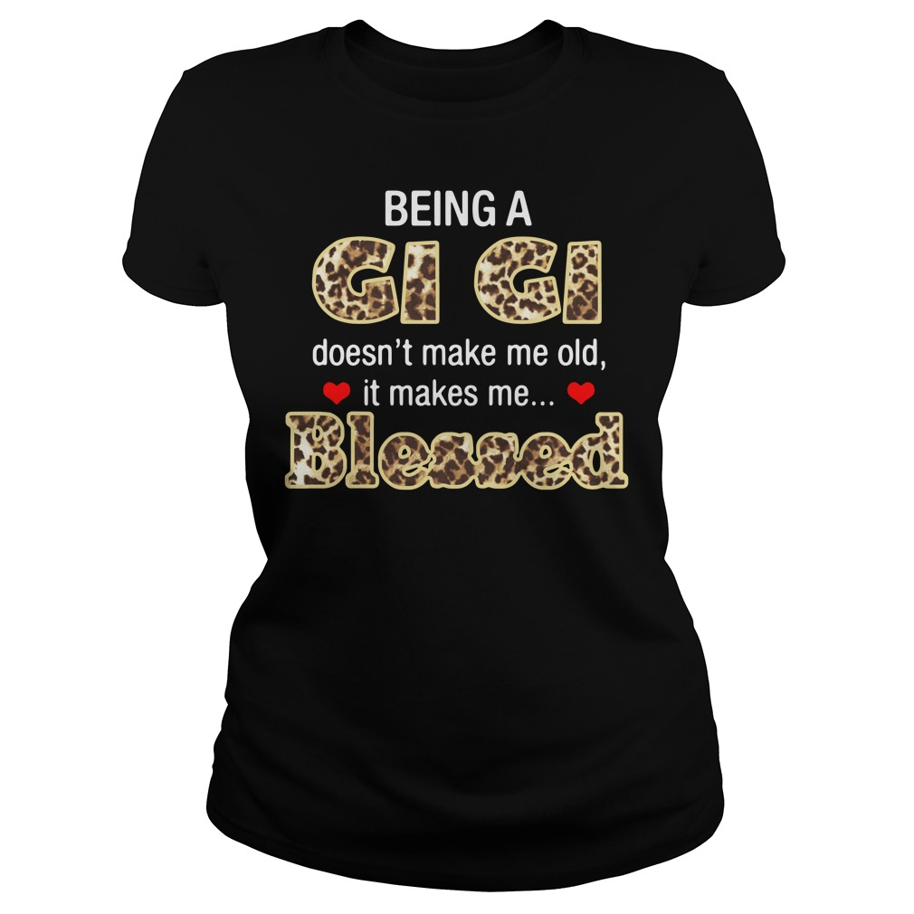 Being A Gi Gi Doesn't Make Me Old It Makes Me Blessed Ladies Shirt