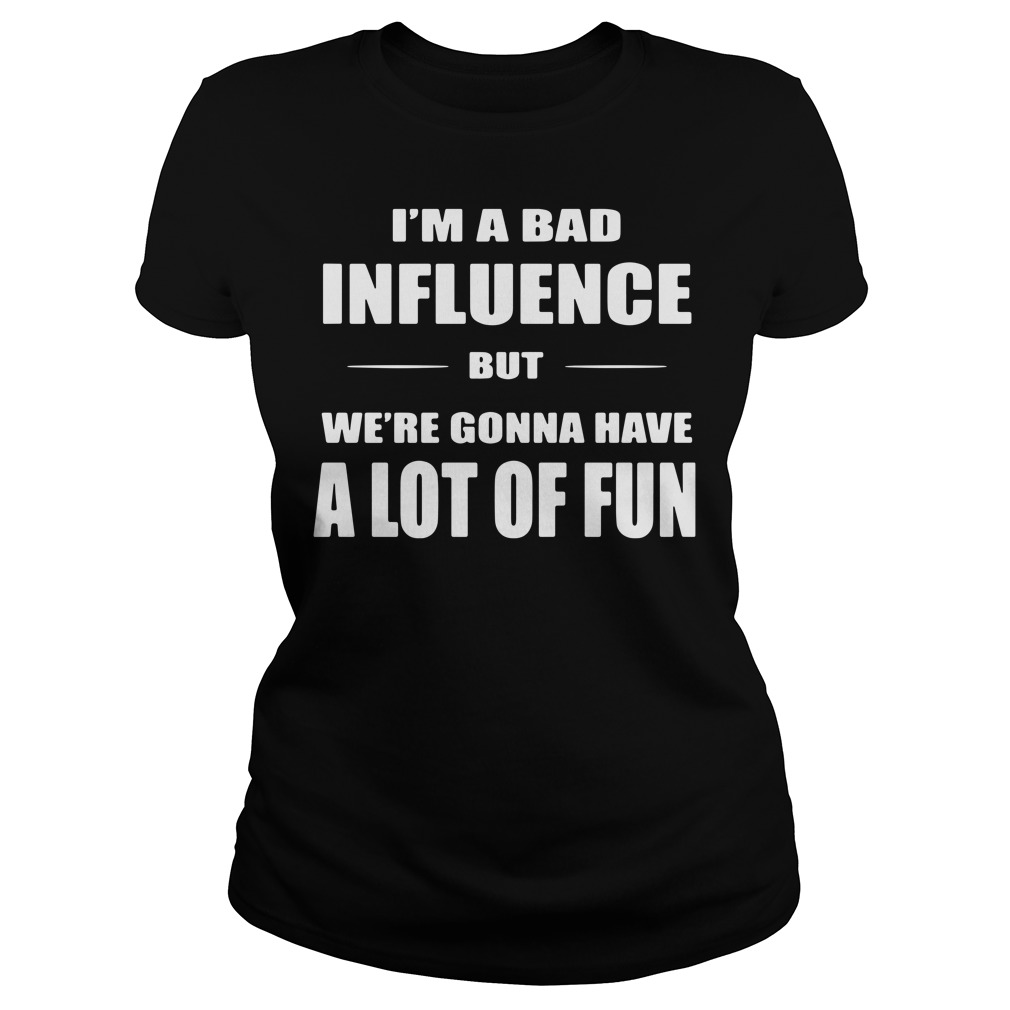 I'm A Bad Influence But We're Gonna Have A Lot Of Fun Ladies Shirt