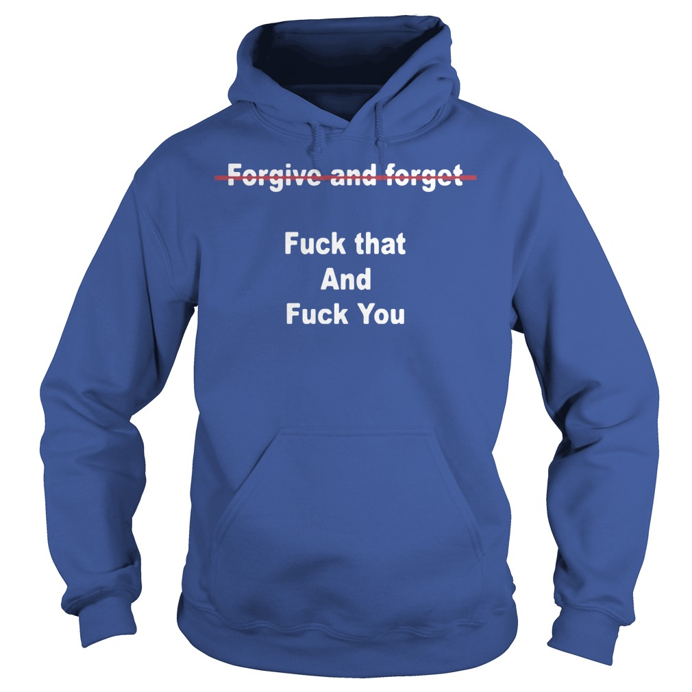 Official Forgive And Forget Fuck That And Fuck You Hoodie