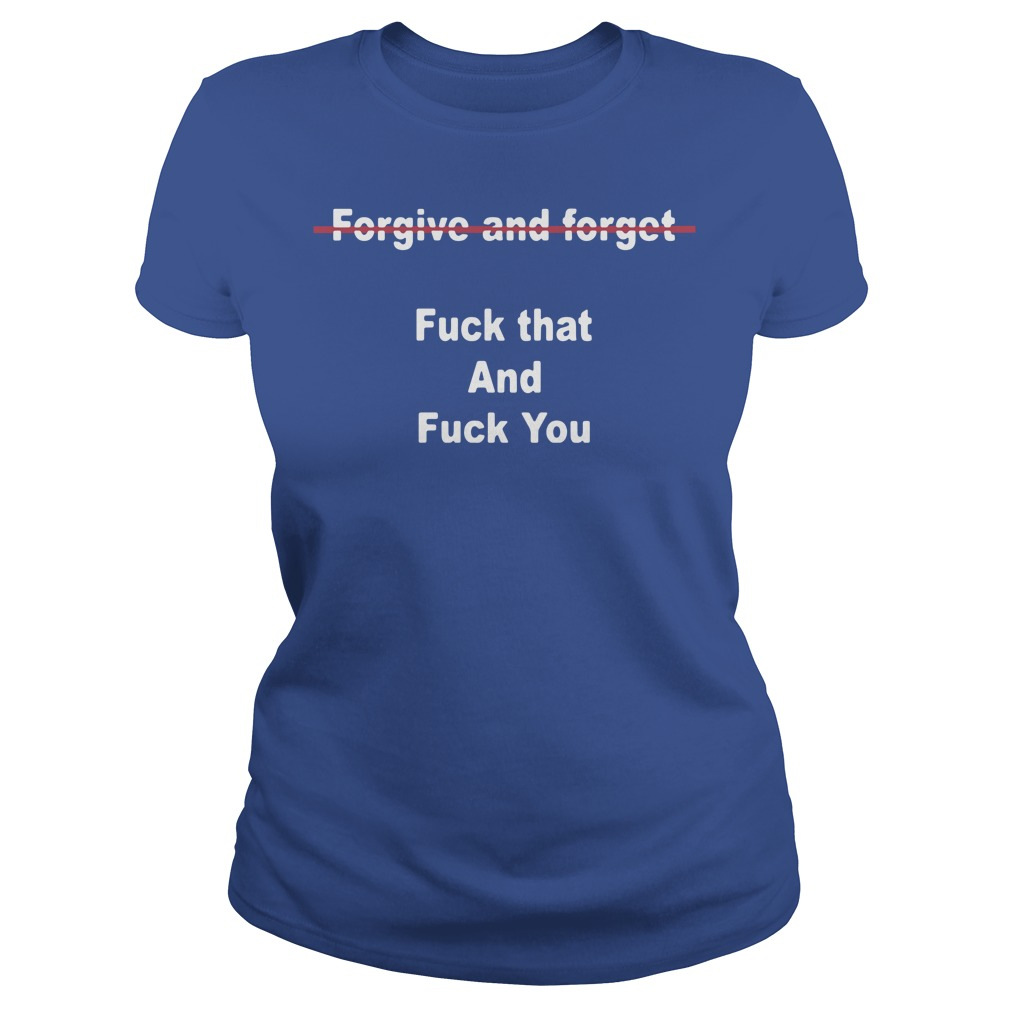 Official Forgive And Forget Fuck That And Fuck You Ladies Shirt
