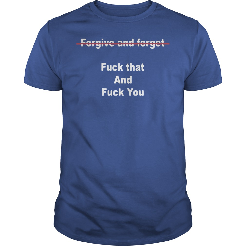 Official Forgive And Forget Fuck That And Fuck You Shirt