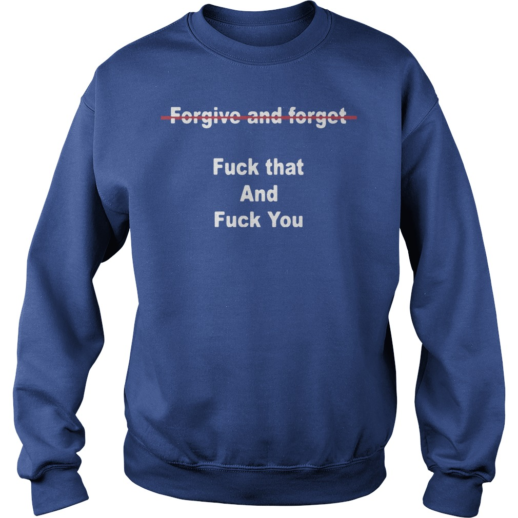 Official Forgive And Forget Fuck That And Fuck You Sweater
