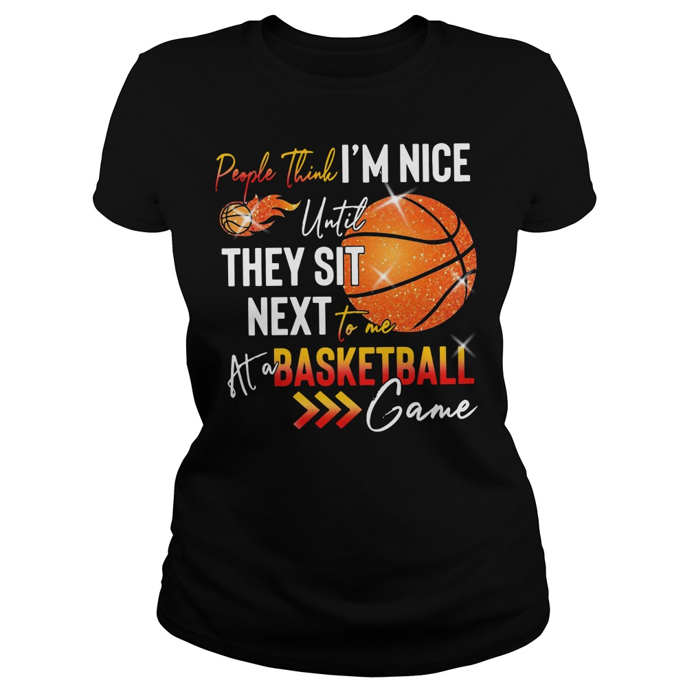 People Think I'm Nice Until They Sit Next To Me At A Basketball Game Ladies Shirt