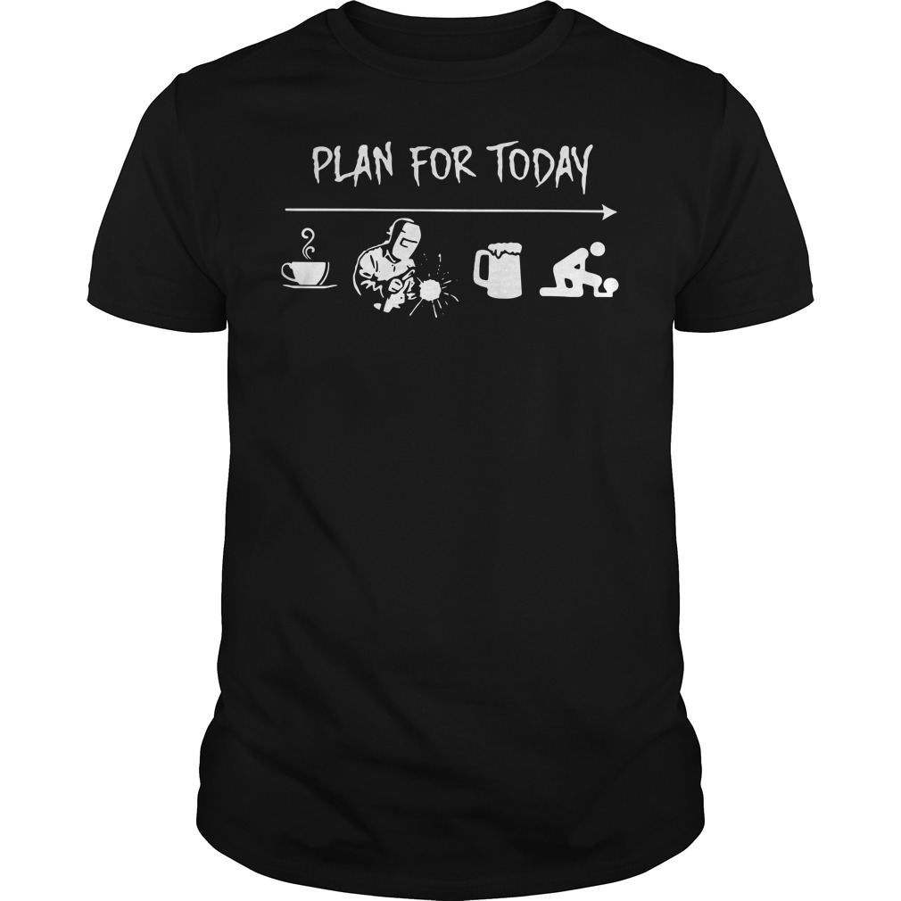 Plan For Today Welder Coffee Welder Beer Fuck Shirt