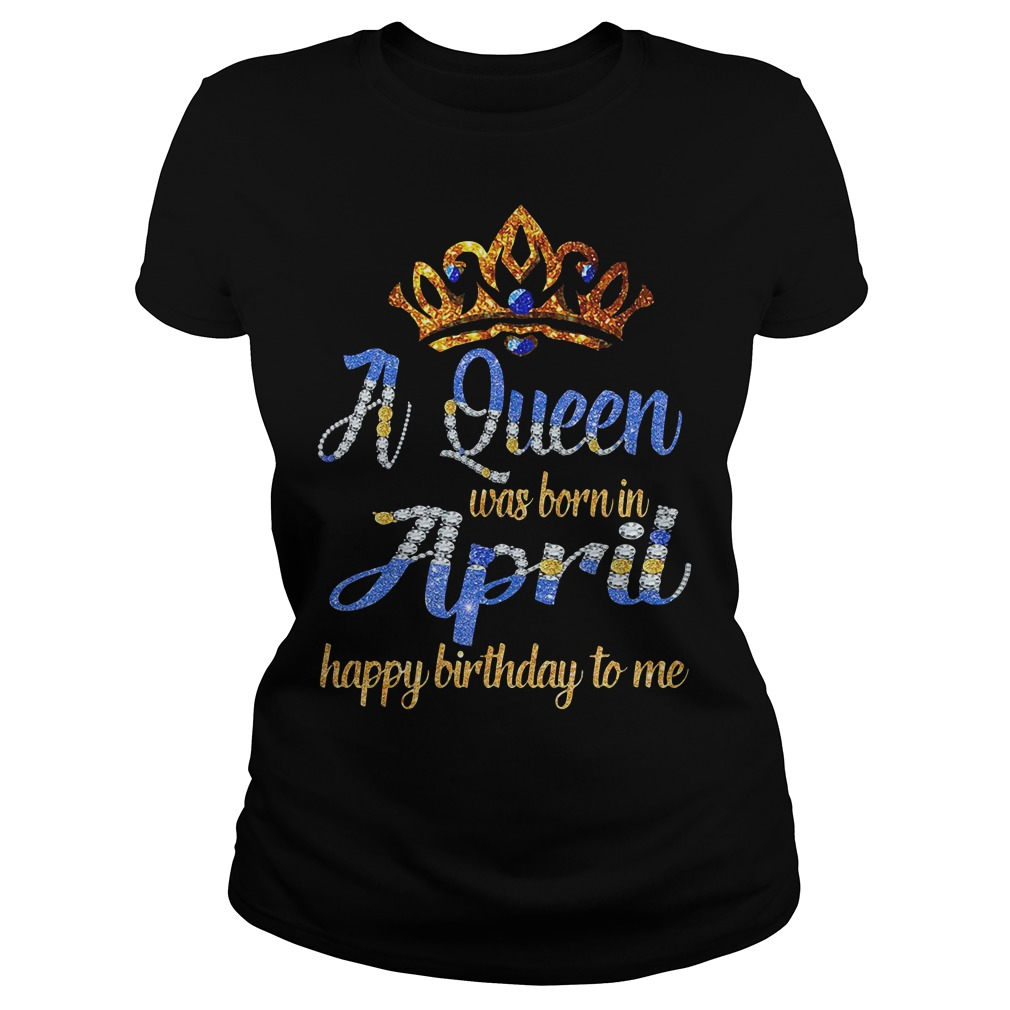 A Queen Was Born In April Happy Birthday To Me Ladies Shirt