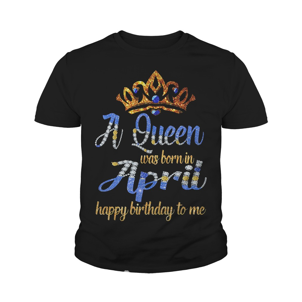 A Queen Was Born In April Happy Birthday To Me Youth Shirt