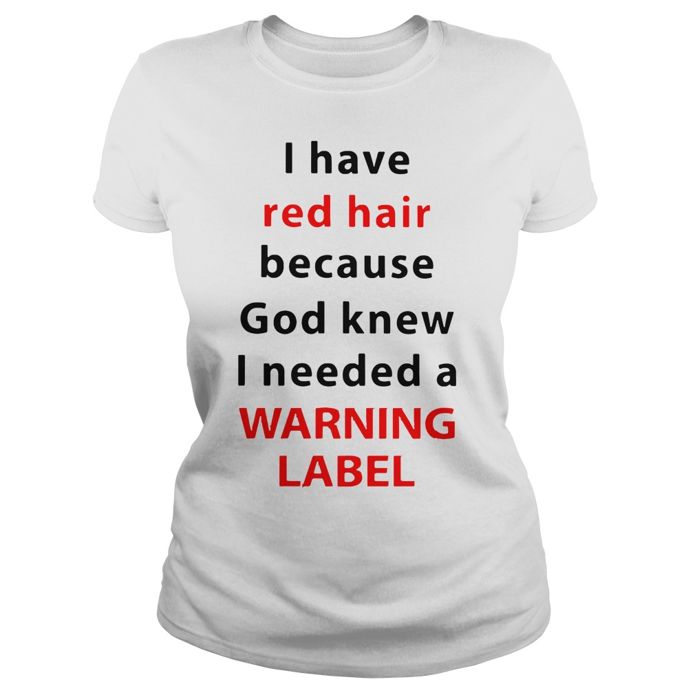 I Have Red Hair Because God Knew I Needed A Warning Label Ladies Shirt