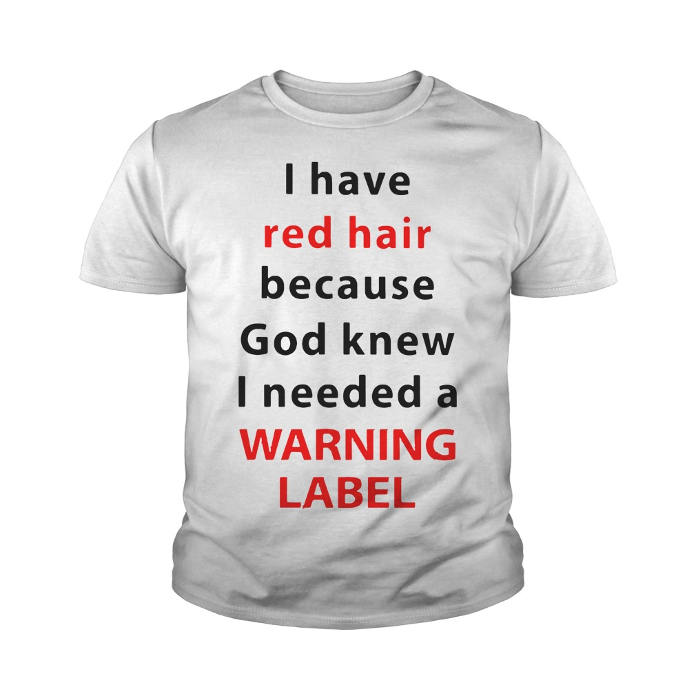 I Have Red Hair Because God Knew I Needed A Warning Label Youth Shirt