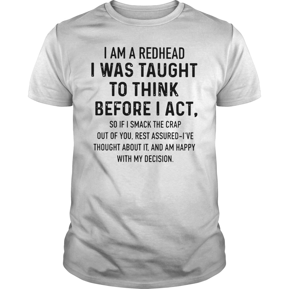 I Am A Redhead I Was Taught To Think Before I Act So If Smack The Crap Out Of You Shirt