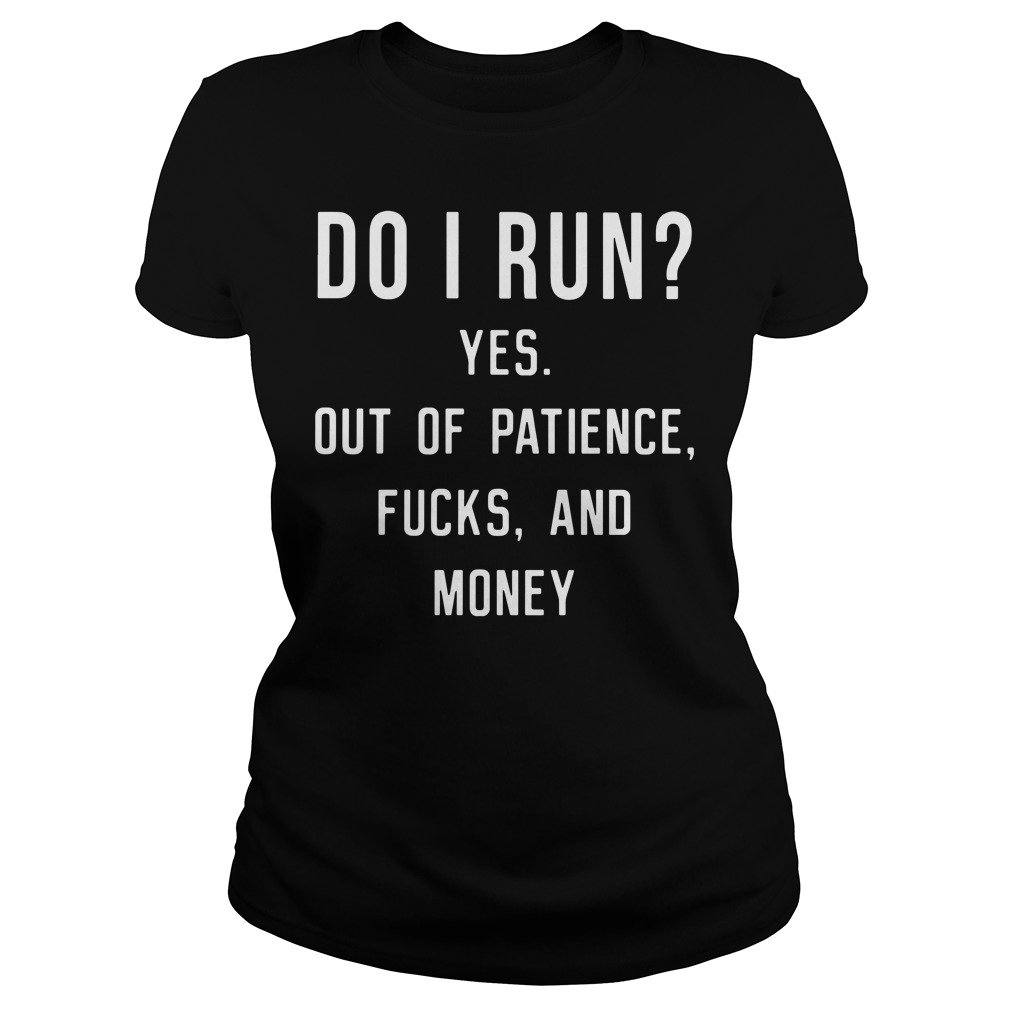 Do I Run Yes Out of Patience Fucks and Money Ladies Shirt